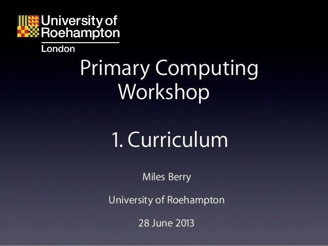 Miles Berry University of Roehampton 28 June 2013 Primary Computing Workshop 1. Curriculum
