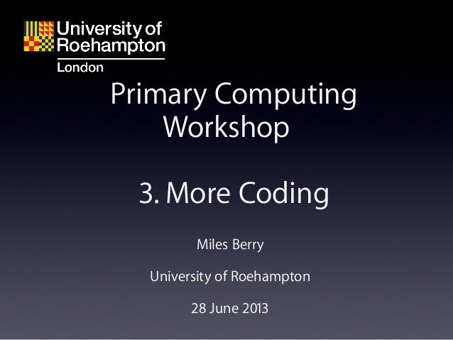 Miles Berry University of Roehampton 28 June 2013 Primary Computing Workshop 3. More Coding