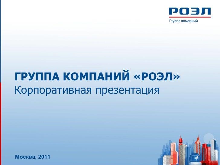ГРУППА КОМПАНИЙ «РОЭЛ» Корпоративная презентация Москва, 20 1 1