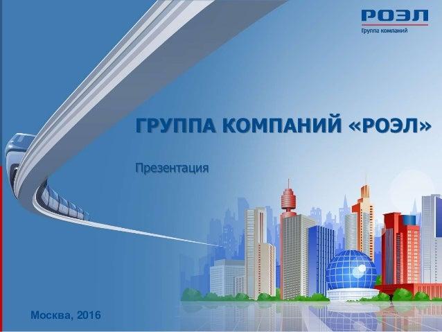 ГРУППА КОМПАНИЙ «РОЭЛ» Презентация Москва, 2016