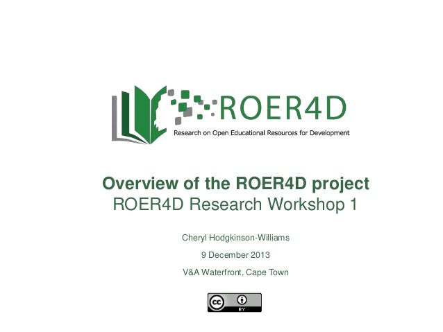 Overview of the ROER4D project ROER4D Research Workshop 1 9 December 2013 Cheryl Hodgkinson-Williams 9 December 2013 V&A W...