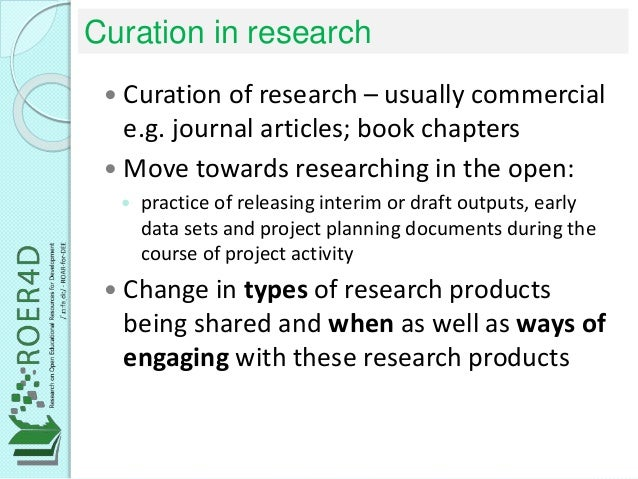 Curation in research  Curation of research – usually commercial e.g. journal articles; book chapters  Move towards resea...