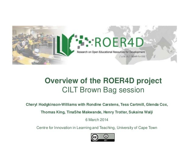 Overview of the ROER4D project CILT Brown Bag session Cheryl Hodgkinson-Williams with Rondine Carstens, Tess Cartmill, Gle...