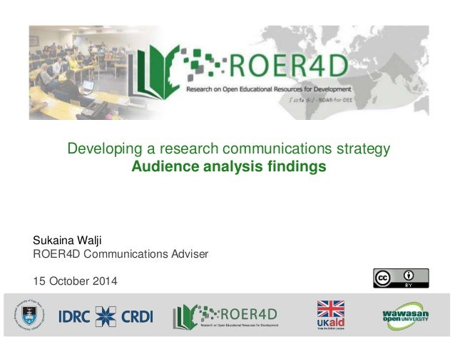 Developing a research communications strategy  Sukaina Walji  ROER4D Communications Adviser  15 October 2014  Audience ana...