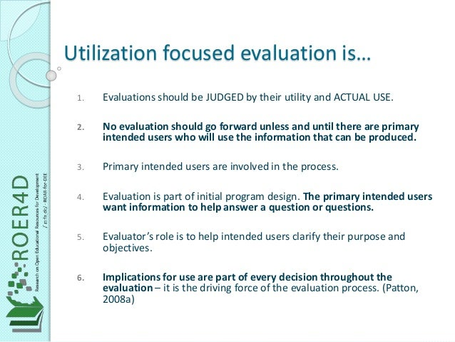 Utilization focused evaluation is…  1. Evaluations should be JUDGED by their utility and ACTUAL USE.  2. No evaluation sho...