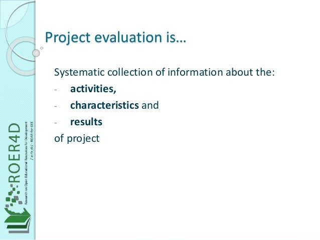 Project evaluation is…  Systematic collection of information about the:  - activities,  - characteristics and  - results  ...