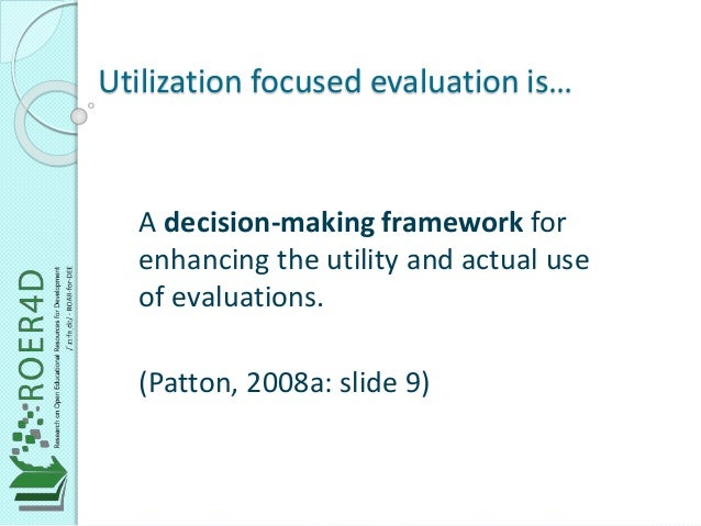 Utilization focused evaluation is…  A decision-making framework for  enhancing the utility and actual use  of evaluations....