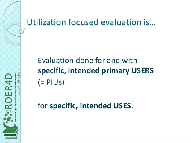 Utilization focused evaluation is…  Evaluation done for and with  specific, intended primary USERS  (= PIUs)  for specific...