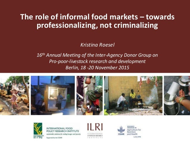 The role of informal food markets – towards professionalizing, not criminalizing Kristina Roesel 16th Annual Meeting of th...