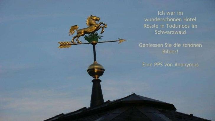 Ich war im wunderschönen Hotel Rössle in Todtmoos im Schwarzwald Geniessen Sie die schönen Bilder! Eine PPS von Anonymus