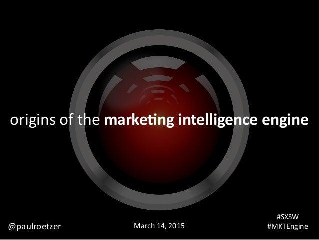 origins  of  the  marke&ng  intelligence  engine #SXSW     #MKTEngineMarch  14,  2015@paulroetzer