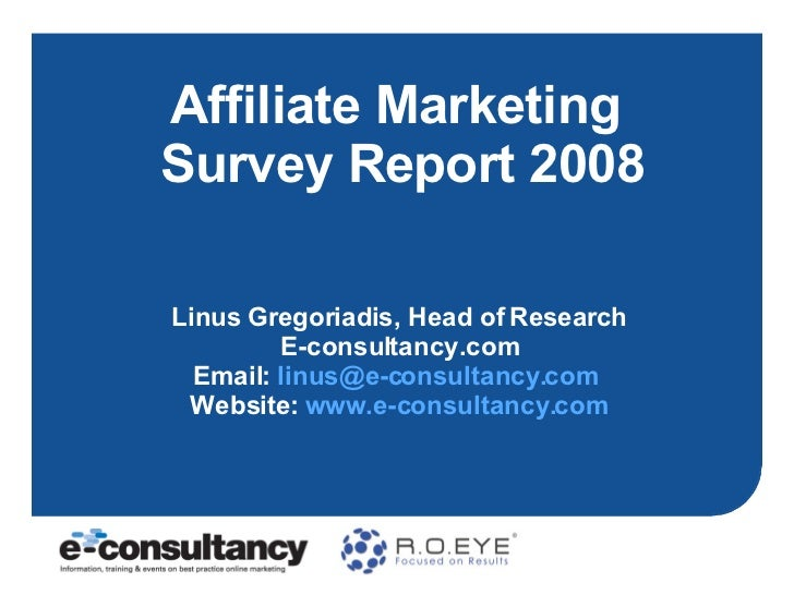 Affiliate Marketing  Survey Report 2008 Linus Gregoriadis, Head of Research E-consultancy.com Email:  [email_address]   We...