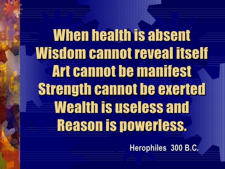 When health is absent Wisdom cannot reveal itself Art cannot be manifest Strength cannot be exerted Wealth is useless and ...