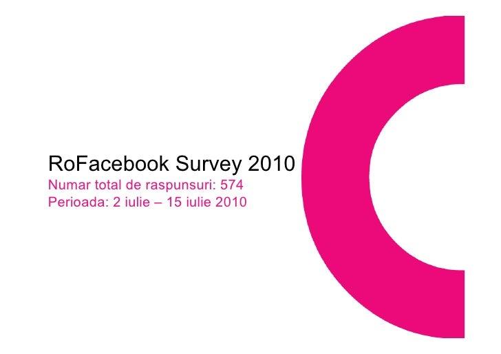 RoFacebook Survey 2010 Numar total de raspunsuri : 574 Perioada: 2 iulie – 15 iulie 2010