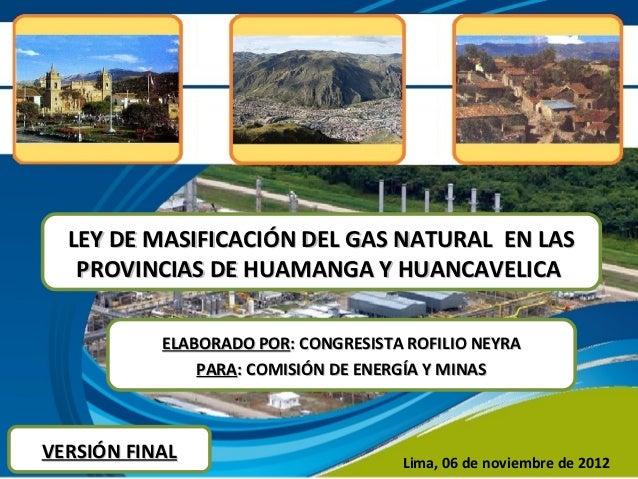 LEY DE MASIFICACIÓN DEL GAS NATURAL EN LAS   PROVINCIAS DE HUAMANGA Y HUANCAVELICA           ELABORADO POR: CONGRESISTA RO...