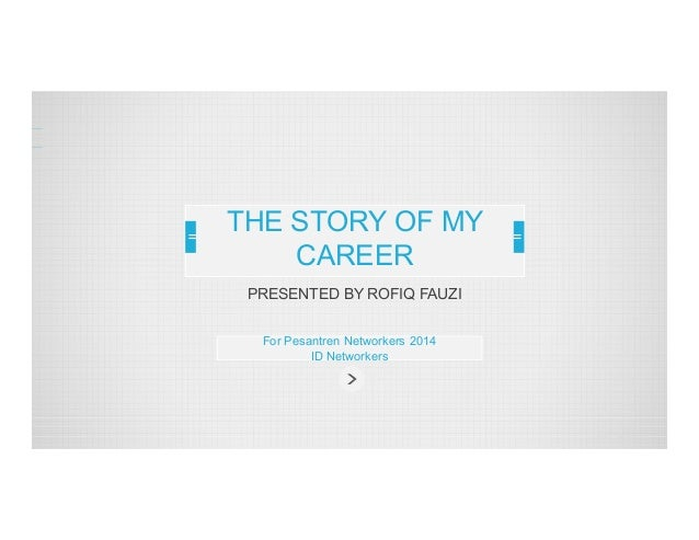 THE STORY OF MY CAREER PRESENTED BY ROFIQ FAUZI For Pesantren Networkers 2014 ID Networkers