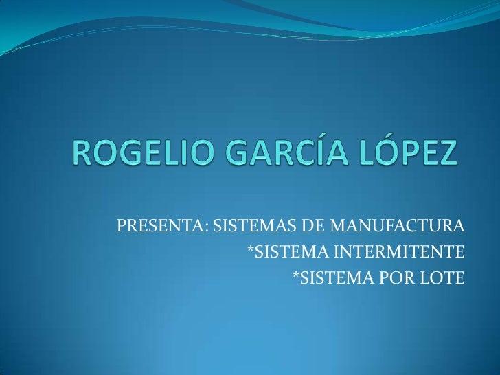 ROGELIO GARCÍA LÓPEZ<br />PRESENTA: SISTEMAS DE MANUFACTURA<br />*SISTEMA INTERMITENTE<br />*SISTEMA POR LOTE<br />
