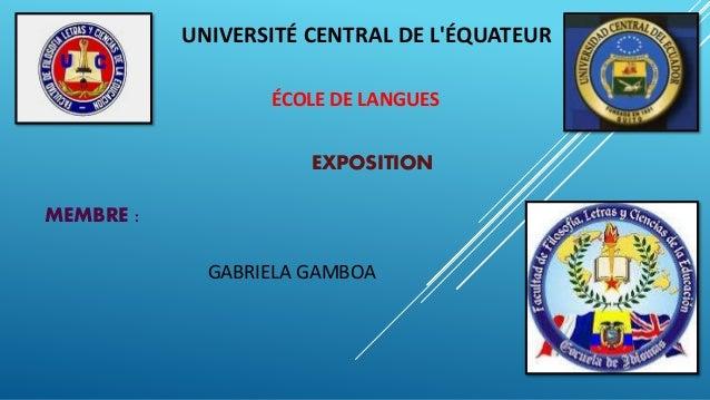 UNIVERSITÉ CENTRAL DE L'ÉQUATEUR ÉCOLE DE LANGUES MEMBRE : GABRIELA GAMBOA EXPOSITION