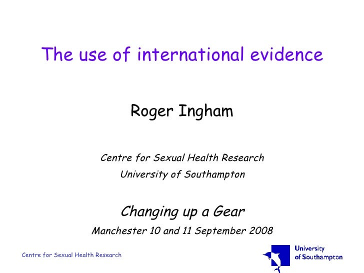 The use of international evidence Roger Ingham Centre for Sexual Health Research University of Southampton Changing up a G...