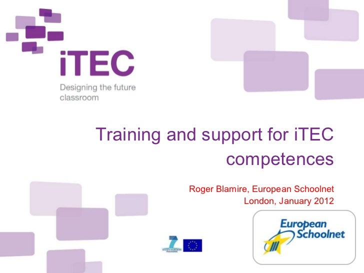 Training and support for iTEC competences Roger Blamire, European Schoolnet London, January 2012