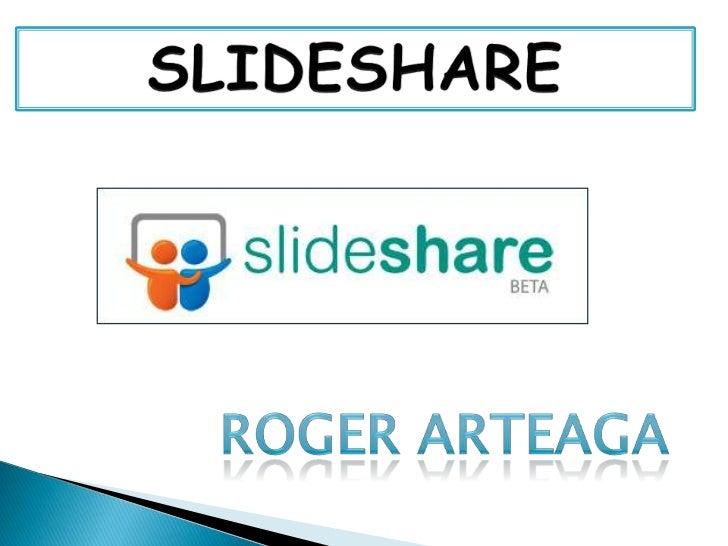 SLIDESHARE<br />ROGER ARTEAGA<br />