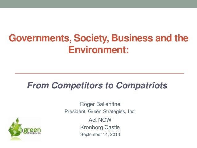 Governments, Society, Business and the Environment: From Competitors to Compatriots Roger Ballentine President, Green Stra...