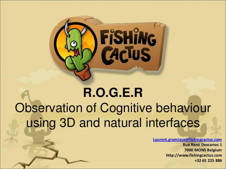 R.O.G.E.R<br />Observation of Cognitive behaviourusing 3D and natural interfaces<br />Laurent.grumiaux@fishingcactus.com<b...