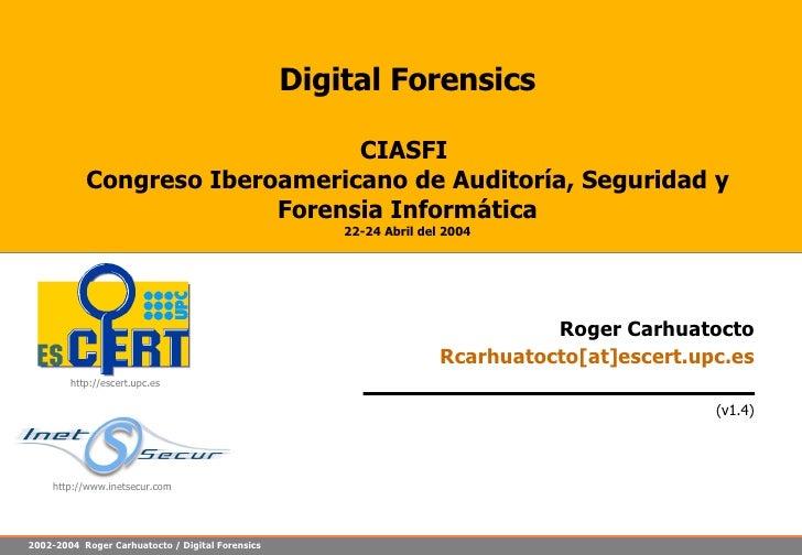 Digital Forensics CIASFI  Congreso Iberoamericano de Auditoría, Seguridad y Forensia Informática 22-24 Abril del 2004 Roge...