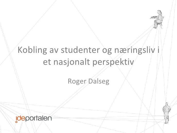 Kobling av studenter og næringsliv i et nasjonalt perspektiv Roger Dalseg