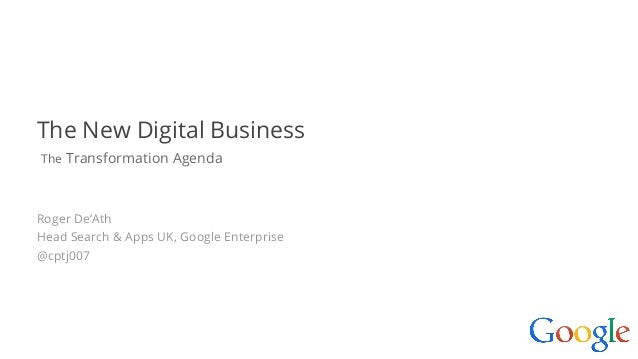 Google confidential   Do not distribute The New Digital Business The Transformation Agenda Roger De'Ath Head Search & Apps...