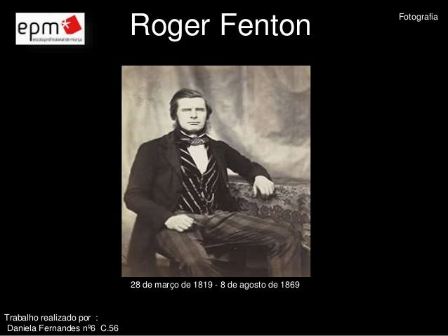 Roger Fenton  28 de março de 1819 - 8 de agosto de 1869  Trabalho realizado por :  Daniela Fernandes nº6 C.56  Fotografia