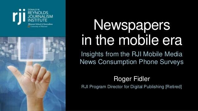 Newspapers in the mobile era Insights from the RJI Mobile Media News Consumption Phone Surveys Roger Fidler RJI Program Di...