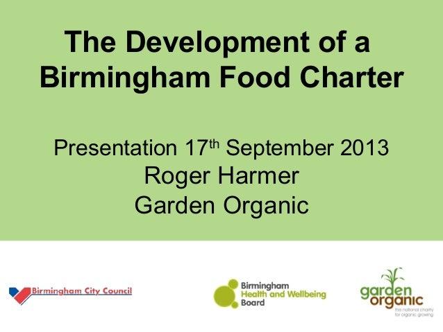 The Development of a Birmingham Food Charter Presentation 17th September 2013 Roger Harmer Garden Organic