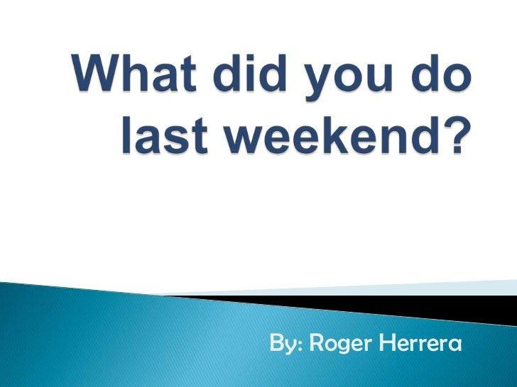 Whatdidyou do lastweekend?<br />By: Roger Herrera<br />