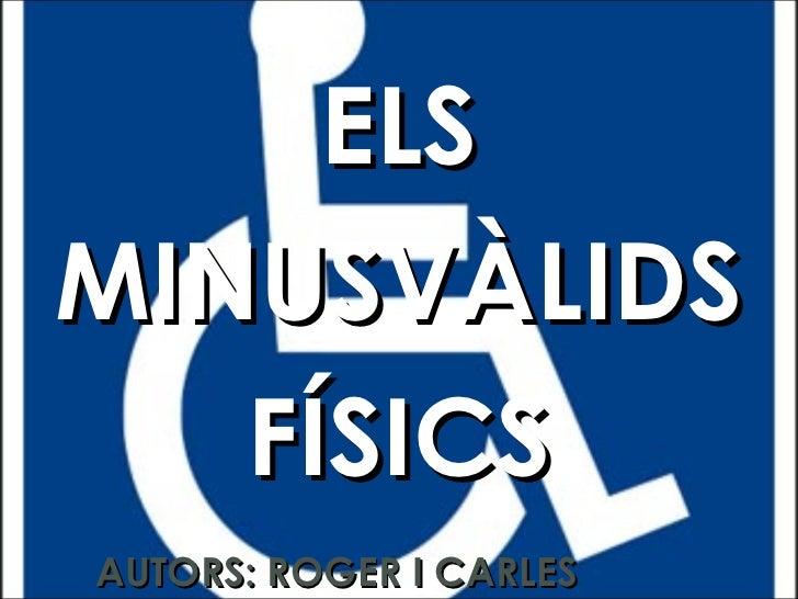 ELS MINUSVÀLIDS FÍSICS AUTORS: ROGER I CARLES