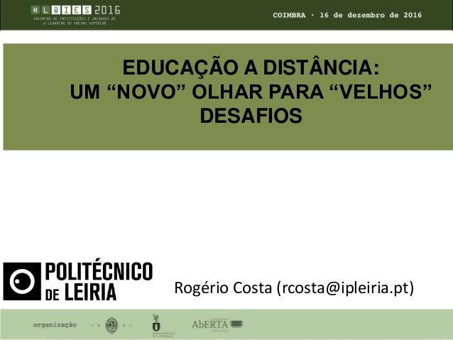 """EDUCAÇÃO A DISTÂNCIA: UM """"NOVO"""" OLHAR PARA """"VELHOS"""" DESAFIOS Rogério Costa (rcosta@ipleiria.pt)"""