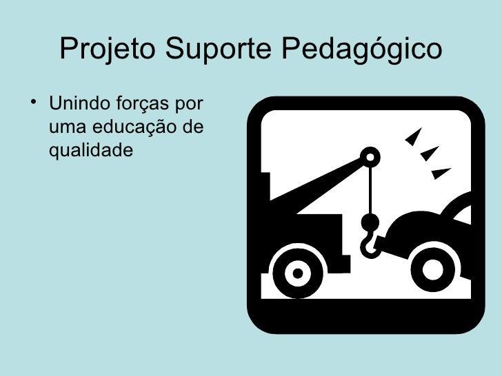 Projeto Suporte Pedagógico <ul><li>Unindo forças por uma educação de qualidade  </li></ul>