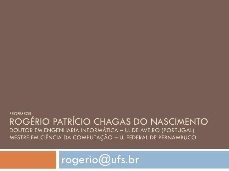 PROFESSOR ROGÉRIO PATRÍCIO CHAGAS DO NASCIMENTO DOUTOR EM ENGENHARIA INFORMÁTICA – U. DE AVEIRO (PORTUGAL) MESTRE EM CIÊNC...
