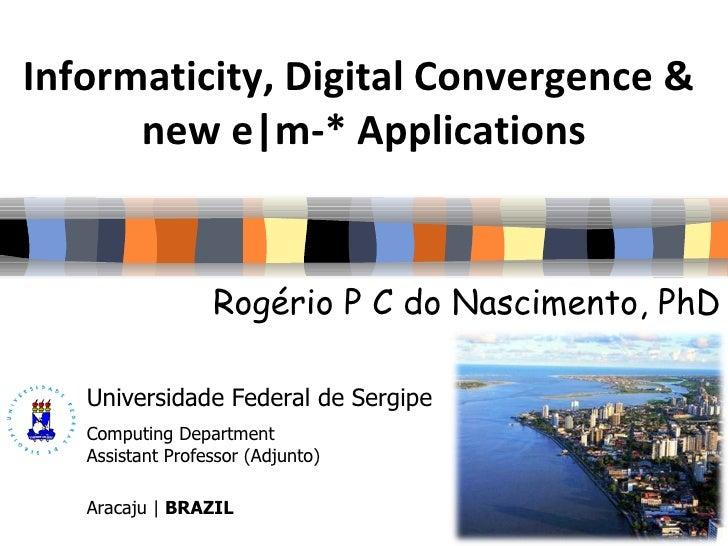 Informaticity, Digital Convergence &  new e|m-* Applications Rogério P C do Nascimento, PhD