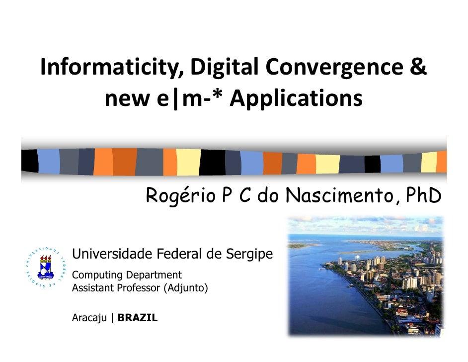 Informaticity, Digital Convergence &       new e|m-* Applications                    Rogério P C do Nascimento, PhD    Uni...