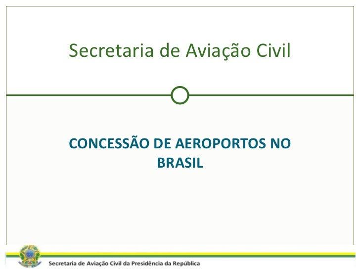 CONCESSÃO DE AEROPORTOS NO BRASIL Secretaria de Aviação Civil