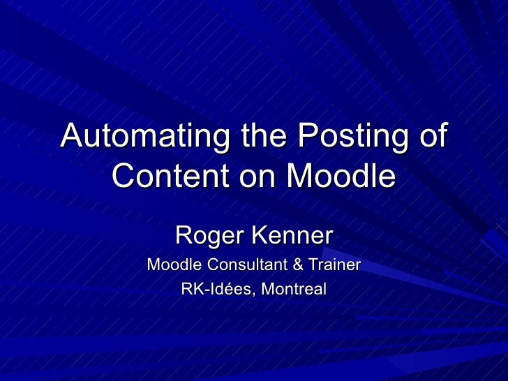 Automating the Posting of Content on Moodle Roger Kenner Moodle Consultant & Trainer RK-Id ées, Montreal