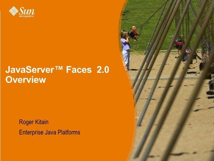 JavaServer™ Faces 2.0 Overview     • Roger Kitain  • Enterprise Java Platforms         >