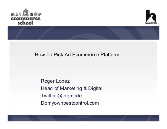 How To Pick An Ecommerce Platform  Roger Lopez Head of Marketing & Digital Twitter @inemode Domyownpestcontrol.com