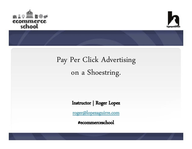 Pay Per Click Advertising on a Shoestring. Instructor | Roger Lopez roger@lopezaguirre.com #ecommerceschool
