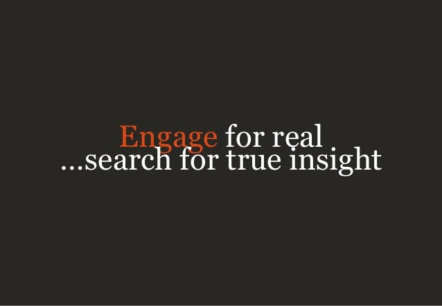 Engage for real …search for true insight