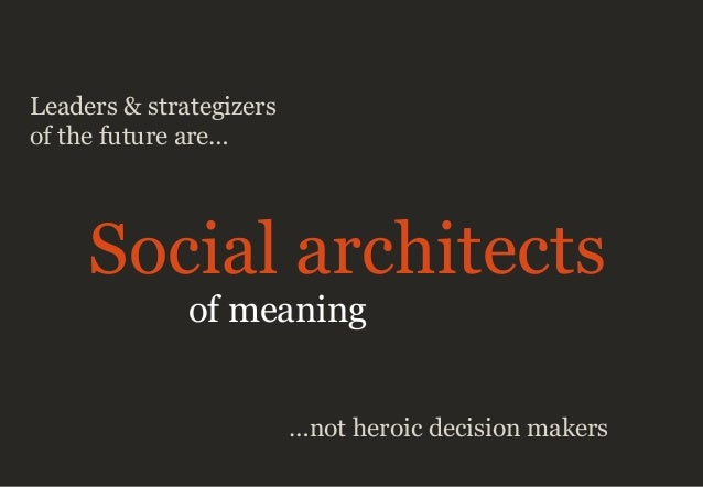 Leaders & strategizers of the future are… Social architects of meaning …not heroic decision makers
