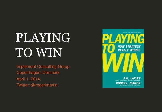 PLAYING TO WIN Implement Consulting Group Copenhagen, Denmark April 1, 2014 Twitter: @rogerlmartin