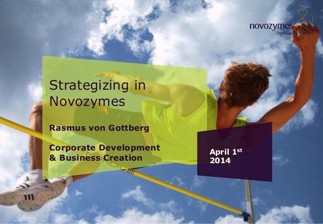 Strategizing in Novozymes Rasmus von Gottberg Corporate Development & Business Creation April 1st 2014