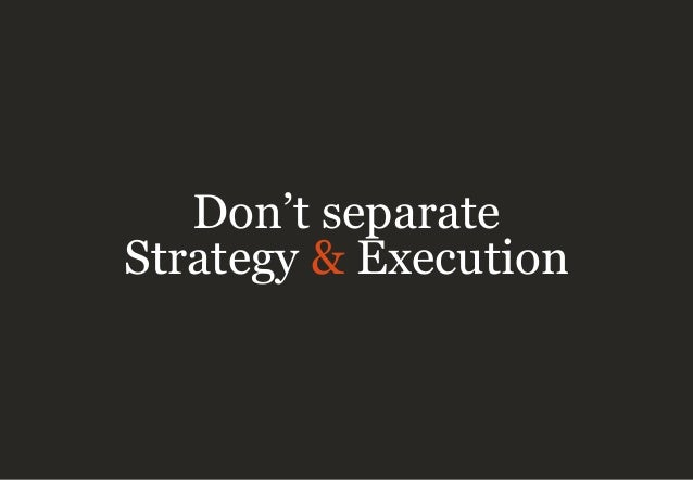 Don't separate Strategy & Execution